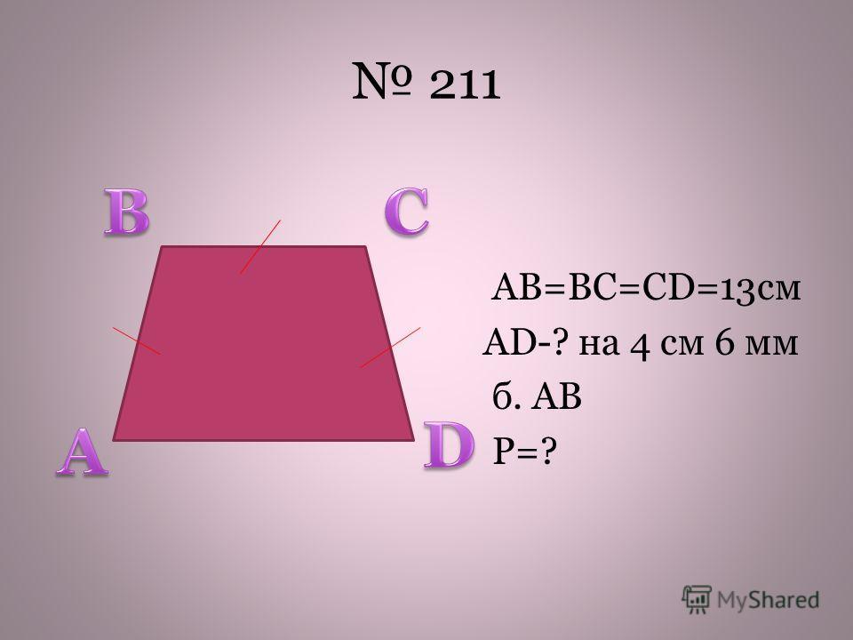 211 AB=BC=CD=13cм AD-? на 4 см 6 мм б. АВ Р=?