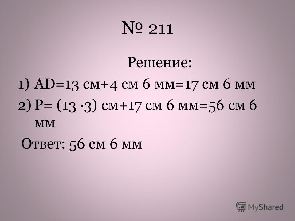 211 Решение: 1)АD=13 cм+4 см 6 мм=17 см 6 мм 2)Р= (13 3) см+17 см 6 мм=56 см 6 мм Ответ: 56 см 6 мм