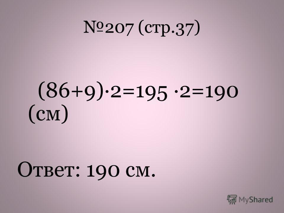 207 (стр.37) (86+9)2=195 2=190 (см) Ответ: 190 см.