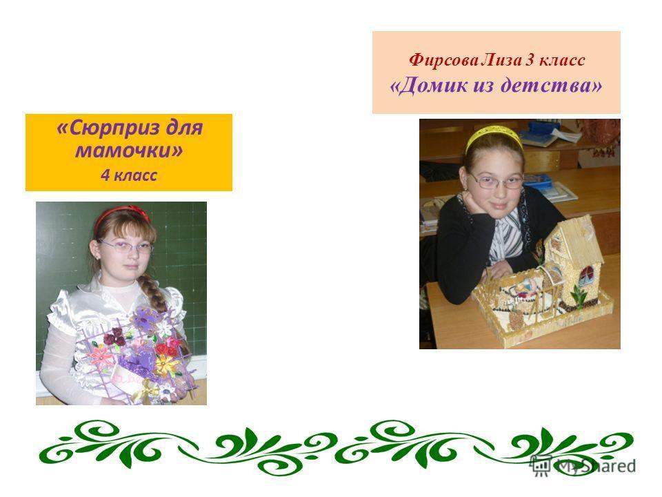 Фирсова Лиза 3 класс «Домик из детства» «Сюрприз для мамочки» 4 класс