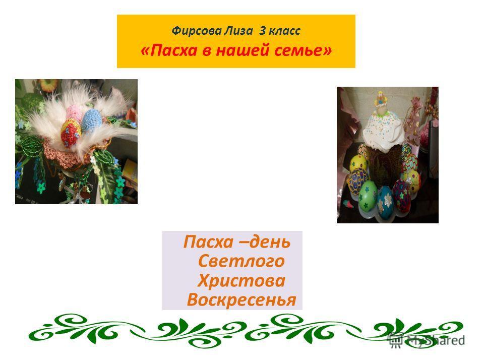 Фирсова Лиза 3 класс «Пасха в нашей семье» Пасха –день Светлого Христова Воскресенья