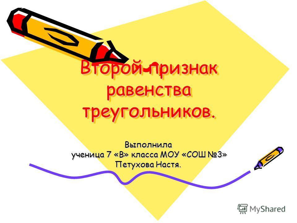 Второй признак равенства треугольников. Выполнила ученица 7 «В» класса МОУ «СОШ 3» ученица 7 «В» класса МОУ «СОШ 3» Петухова Настя.