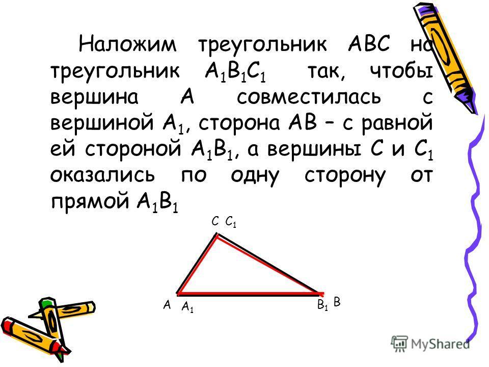 Наложим треугольник АВС на треугольник А 1 В 1 С 1 так, чтобы вершина А совместилась с вершиной А 1, сторона АВ – с равной ей стороной А 1 В 1, а вершины С и С 1 оказались по одну сторону от прямой А 1 В 1 А С В А1А1 В1В1 С1С1