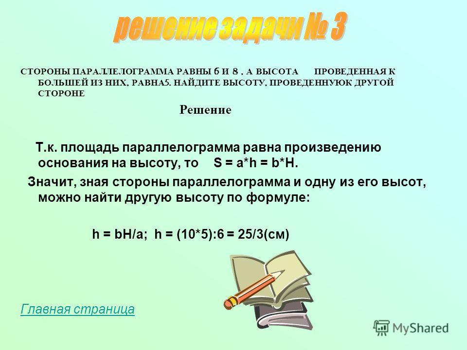 СТОРОНЫ ПАРАЛЛЕЛОГРАММА РАВНЫ 6 И 8, А ВЫСОТА ПРОВЕДЕННАЯ К БОЛЬШЕЙ ИЗ НИХ, РАВНА 5. НАЙДИТЕ ВЫСОТУ, ПРОВЕДЕННУЮК ДРУГОЙ СТОРОНЕ Решение Т.к. площадь параллелограмма равна произведению основания на высоту, то S = a*h = b*H. Значит, зная стороны парал