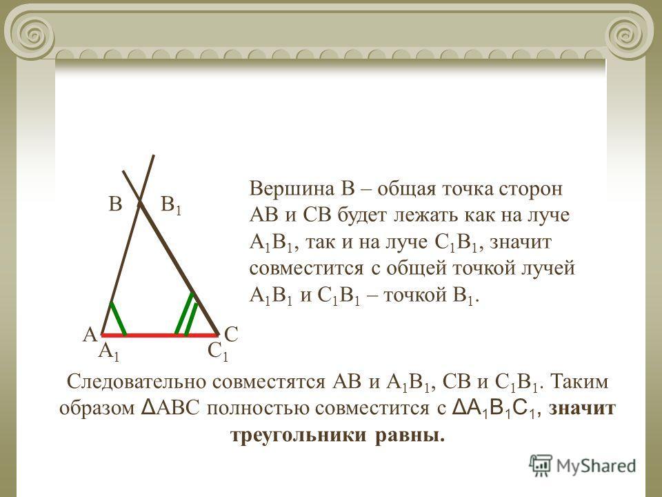 В СА В1В1 Вершина В – общая точка сторон АВ и СВ будет лежать как на луче А 1 В 1, так и на луче С 1 В 1, значит совместится с общей точкой лучей А 1 В 1 и С 1 В 1 – точкой В 1. Следовательно совместятся АВ и А 1 В 1, СВ и С 1 В 1. Таким образом Δ АВ