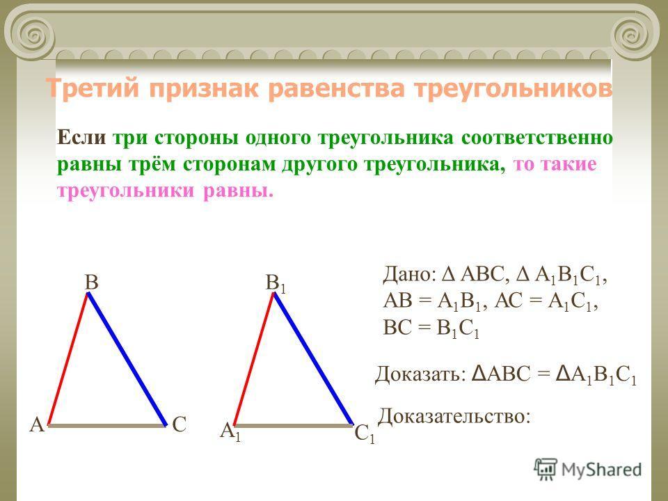 Третий признак равенства треугольников Если три стороны одного треугольника соответственно равны трём сторонам другого треугольника, В СА А1А1 В1В1 С1С1 Доказательство: Дано: Δ АВС, Δ А 1 В 1 С 1, АВ = А 1 В 1, АС = А 1 С 1, ВС = В 1 С 1 то такие тре