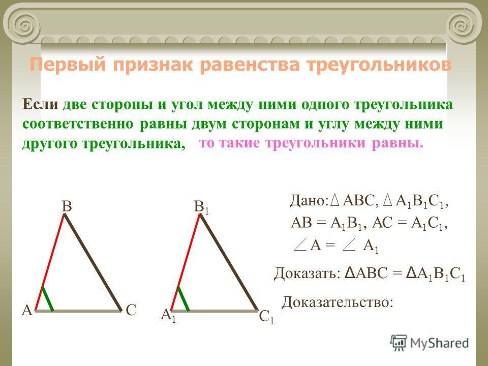 Первый признак равенства треугольников Если две стороны и угол между ними одного треугольника соответственно равны двум сторонам и углу между ними другого треугольника, В СА А1А1 В1В1 С1С1 Доказательство: то такие треугольники равны. Дано:АВС,А1В1С1,