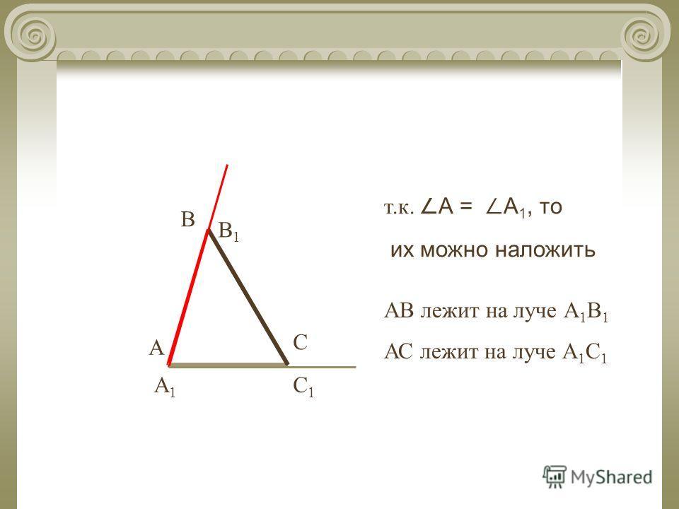 В С А А1А1 В1В1 С1С1 т.к. А = А 1, то их можно наложить АВ лежит на луче А 1 В 1 АС лежит на луче А 1 С 1