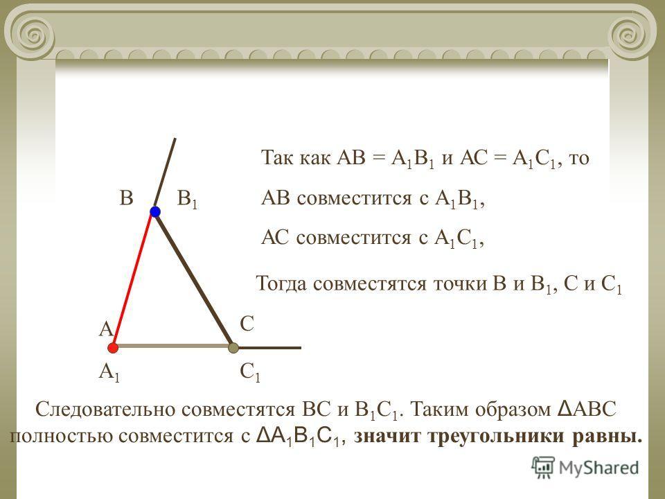 А1А1 В1В1 А В С С1С1 Так как АВ = А 1 В 1 и АС = А 1 С 1, то АВ совместится с А 1 В 1, АС совместится с А 1 С 1, Тогда совместятся точки В и В 1, С и С 1 Следовательно совместятся ВС и В 1 С 1. Таким образом Δ АВС полностью совместится с ΔА 1 В 1 С 1