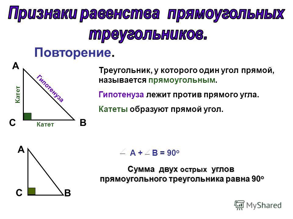 CB А Треугольник, у которого один угол прямой, называется прямоугольным. Гипотенуза лежит против прямого угла. Катеты образуют прямой угол. Гипотенуза Катет А C B А + В = 90 о Сумма двух острых углов прямоугольного треугольника равна 90 о прямоугольн
