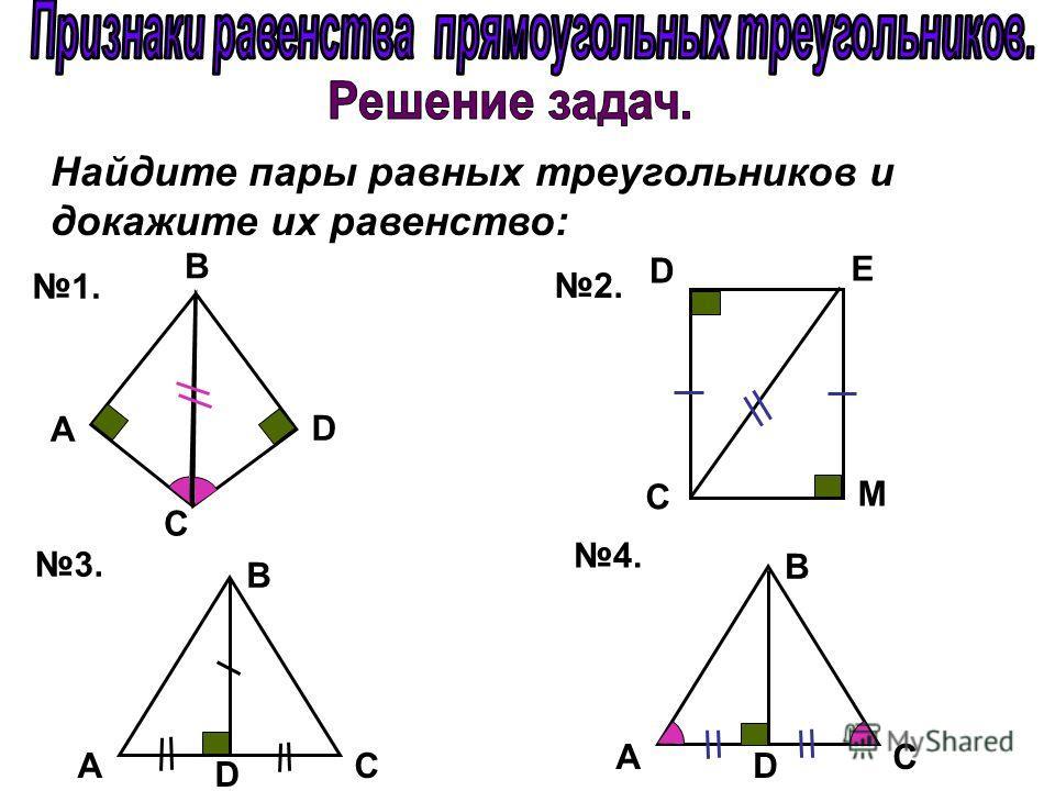Найдите пары равных треугольников и докажите их равенство: 1. 2. 3. 4. C D B А M E D C B D AC B D AC