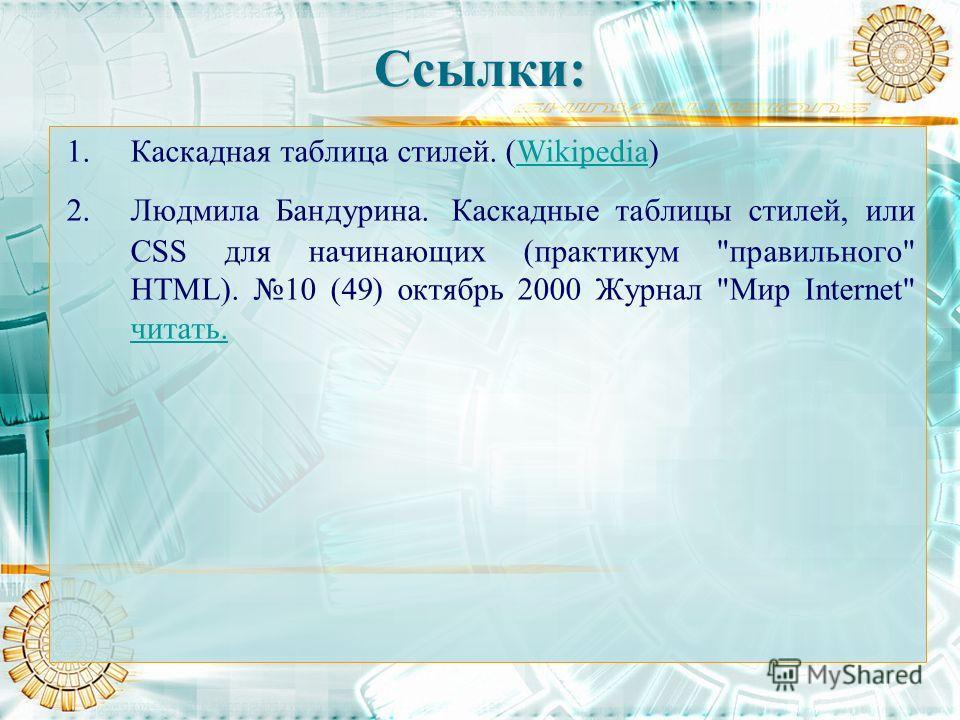 Ссылки: 1.Каскадная таблица стилей. (Wikipedia)Wikipedia 2.Людмила Бандурина. Каскадные таблицы стилей, или CSS для начинающих (практикум правильного HTML). 10 (49) октябрь 2000 Журнал Мир Internet читать. читать.
