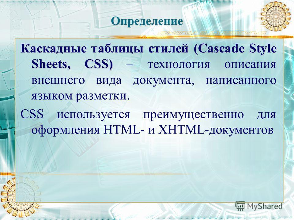 Определение Каскадные таблицы стилей (Cascade Style Sheets, CSS) Каскадные таблицы стилей (Cascade Style Sheets, CSS) – технология описания внешнего вида документа, написанного языком разметки. CSS используется преимущественно для оформления HTML- и