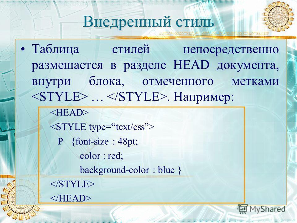 Внедренный стиль Таблица стилей непосредственно размешается в разделе HEAD документа, внутри блока, отмеченного метками …. Например: P {font-size : 48pt; color : red; background-color : blue }