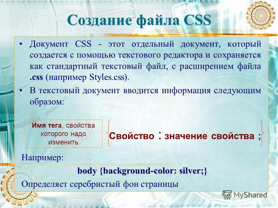 Создание файла СSS Документ CSS - этот отдельный документ, который создается с помощью текстового редактора и сохраняется как стандартный текстовый файл, с расширением файла.css (например Styles.css). В текстовый документ вводится информация следующи