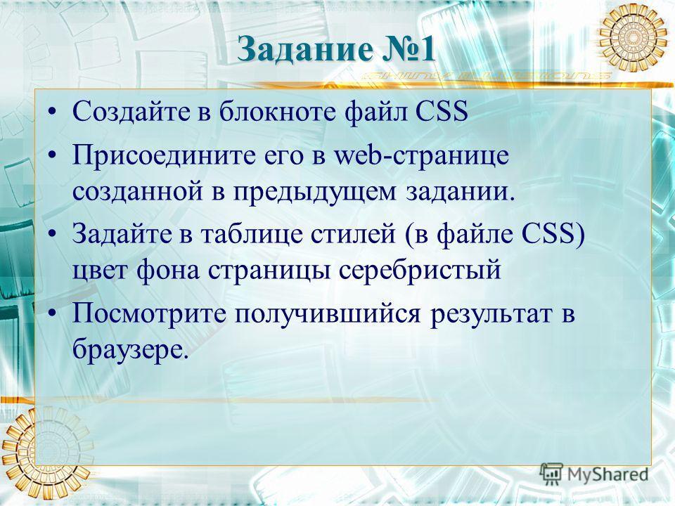 Задание 1 Создайте в блокноте файл CSS Присоедините его в web-странице созданной в предыдущем задании. Задайте в таблице стилей (в файле СSS) цвет фона страницы серебристый Посмотрите получившийся результат в браузере.