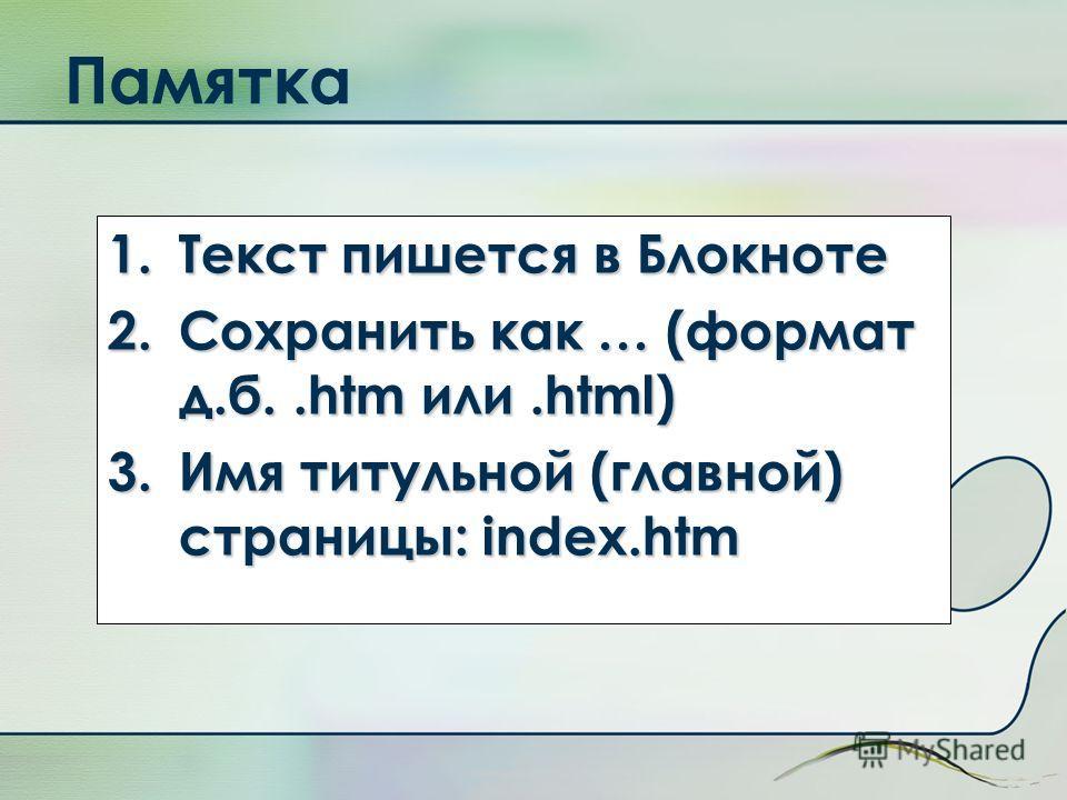 Памятка 1.Текст пишется в Блокноте 2.Сохранить как … (формат д.б..htm или.html) 3.Имя титульной (главной) страницы: index.htm