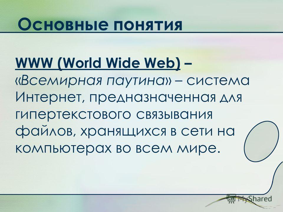 Основные понятия WWW (World Wide Web) – «Всемирная паутина» – система Интернет, предназначенная для гипертекстового связывания файлов, хранящихся в сети на компьютерах во всем мире.