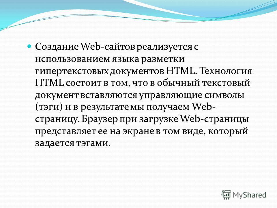 Создание Web-сайтов реализуется с использованием языка разметки гипертекстовых документов HTML. Технология HTML состоит в том, что в обычный текстовый документ вставляются управляющие символы (тэги) и в результате мы получаем Web- страницу. Браузер