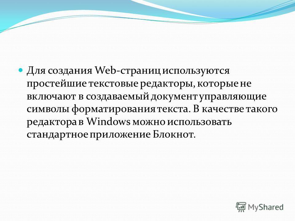 Для создания Web-страниц используются простейшие текстовые редакторы, которые не включают в создаваемый документ управляющие символы форматирования текста. В качестве такого редактора в Windows можно использовать стандартное приложение Блокнот.