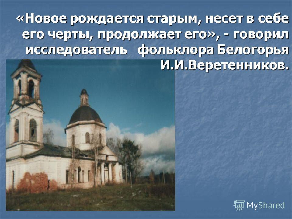 «Новое рождается старым, несет в себе его черты, продолжает его», - говорил исследователь фольклора Белогорья И.И.Веретенников.
