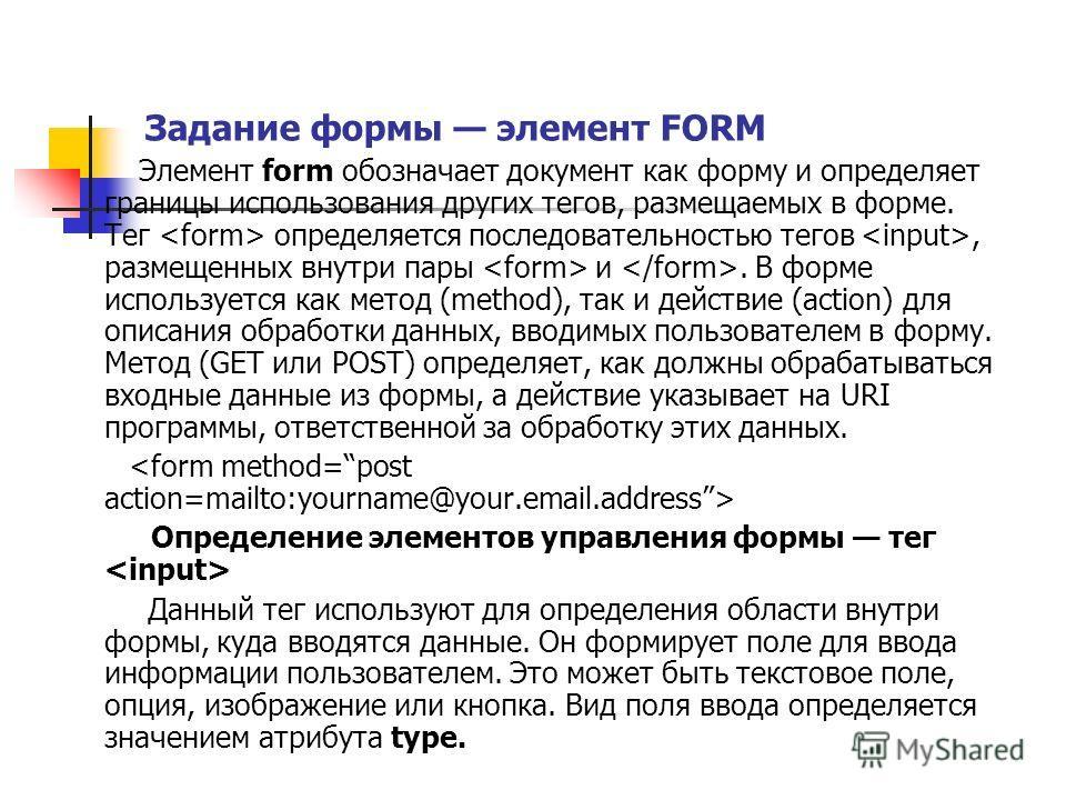 Задание формы элемент FORM Элемент form обозначает документ как форму и определяет границы использования других тегов, размещаемых в форме. Тег определяется последовательностью тегов, размещенных внутри пары и. В форме используется как метод (method)