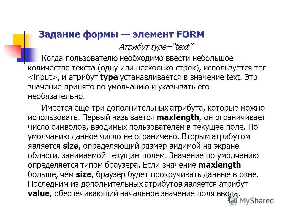 Задание формы элемент FORM Атрибут type=text Когда пользователю необходимо ввести небольшое количество текста (одну или несколько строк), используется тег, и атрибут type устанавливается в значение text. Это значение принято по умолчанию и указывать