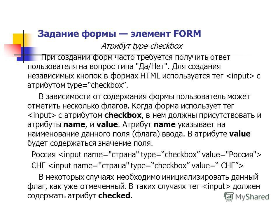 Задание формы элемент FORM Атрибут type-checkbox При создании форм часто требуется получить ответ пользователя на вопрос типа