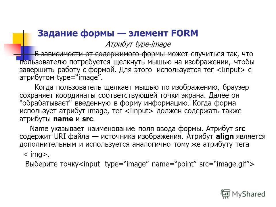 Задание формы элемент FORM Атрибут type-image В зависимости от содержимого формы может случиться так, что пользователю потребуется щелкнуть мышью на изображении, чтобы завершить работу с формой. Для этого используется тег с атрибутом type=image. Когд