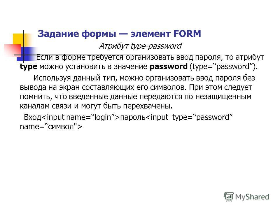 Задание формы элемент FORM Атрибут type-password Если в форме требуется организовать ввод пароля, то атрибут type можно установить в значение password (type=password). Используя данный тип, можно организовать ввод пароля без вывода на экран составляю