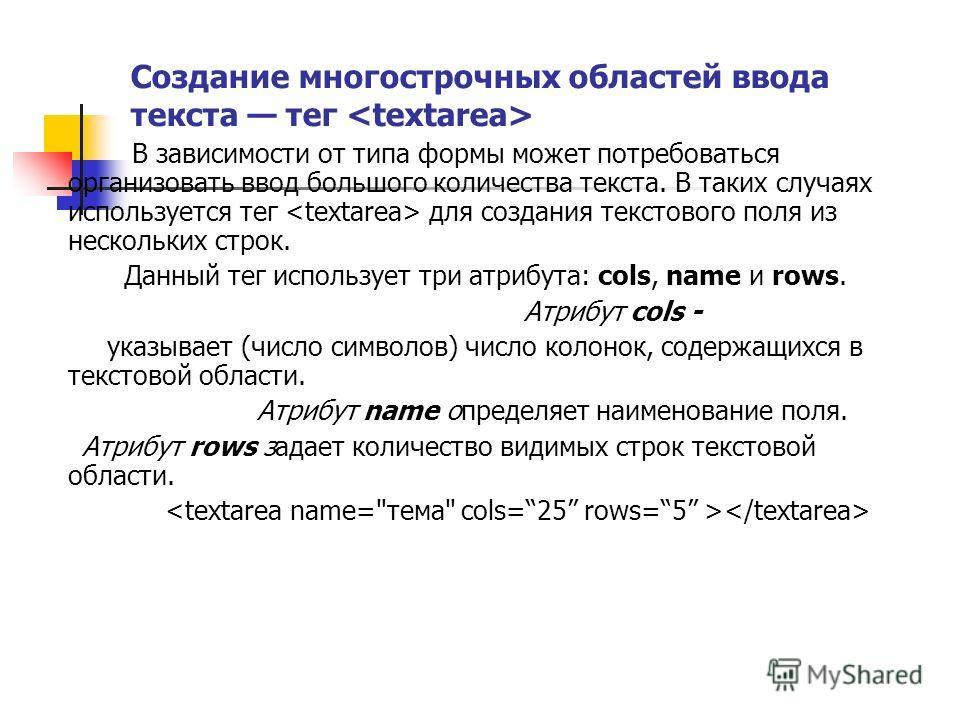 Создание многострочных областей ввода текста тег В зависимости от типа формы может потребоваться организовать ввод большого количества текста. В таких случаях используется тег для создания текстового поля из нескольких строк. Данный тег использует тр