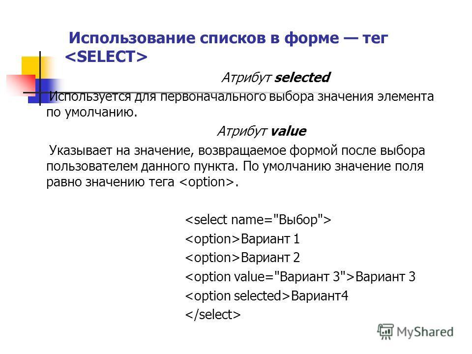 Использование списков в форме тег Атрибут selected Используется для первоначального выбора значения элемента по умолчанию. Атрибут value Указывает на значение, возвращаемое формой после выбора пользователем данного пункта. По умолчанию значение поля