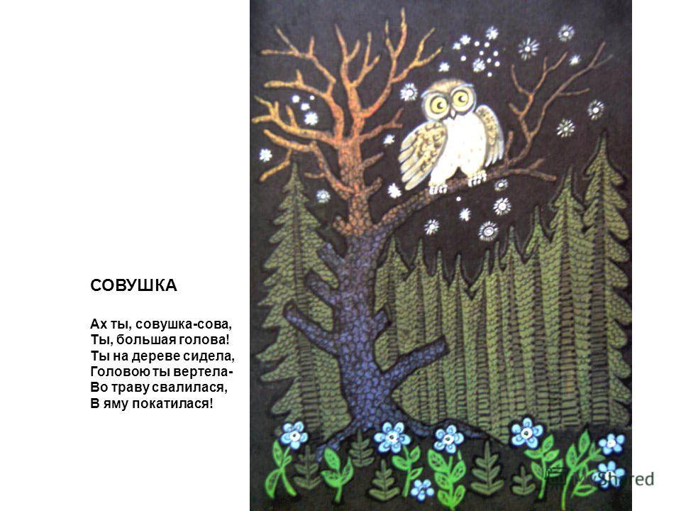 СОВУШКА Ах ты, совушка-сова, Ты, большая голова! Ты на дереве сидела, Головою ты вертела- Во траву свалилася, В яму покатилася!