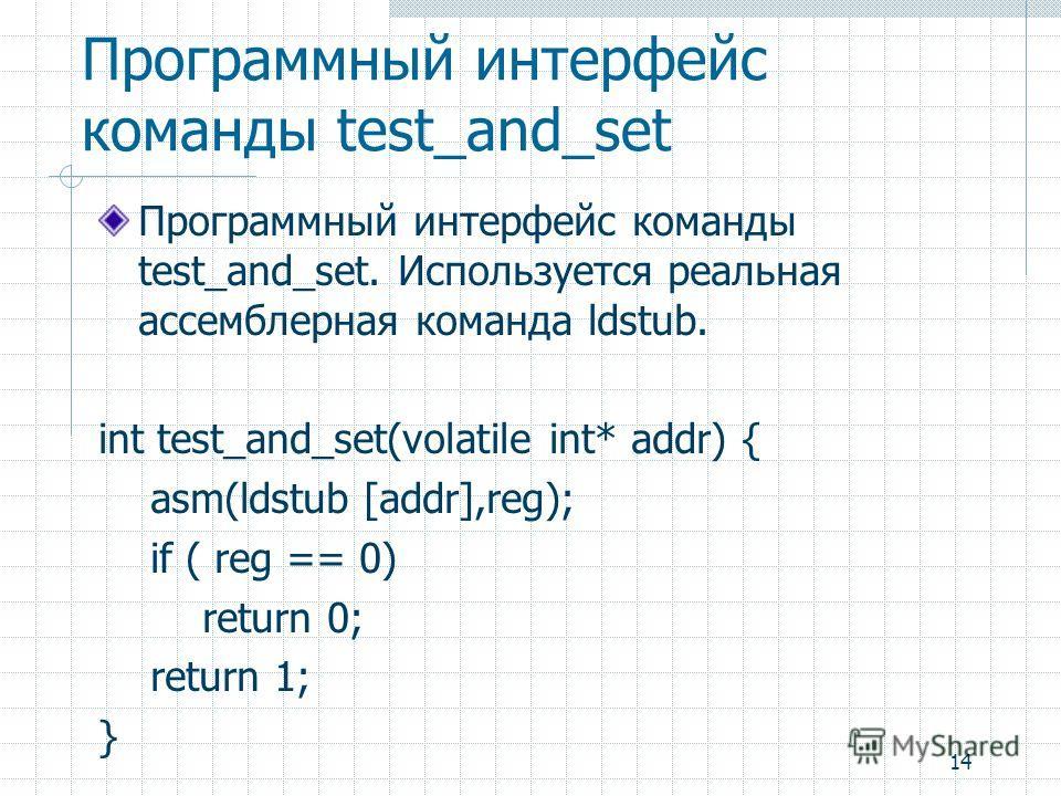 14 Программный интерфейс команды test_and_set Программный интерфейс команды test_and_set. Используется реальная ассемблерная команда ldstub. int test_and_set(volatile int* addr) { asm(ldstub [addr],reg); if ( reg == 0) return 0; return 1; }
