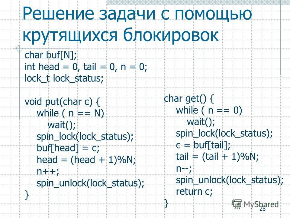 28 Решение задачи с помощью крутящихся блокировок char buf[N]; int head = 0, tail = 0, n = 0; lock_t lock_status; void put(char c) { while ( n == N) wait(); spin_lock(lock_status); buf[head] = c; head = (head + 1)%N; n++; spin_unlock(lock_status); }