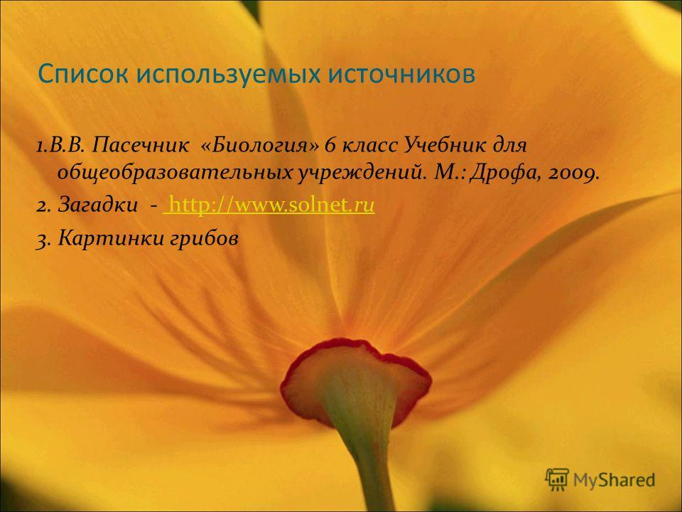 Список используемых источников 1.В.В. Пасечник «Биология» 6 класс Учебник для общеобразовательных учреждений. М.: Дрофа, 2009. 2. Загадки - http://www.solnet.ru http://www.solnet.ru 3. Картинки грибов