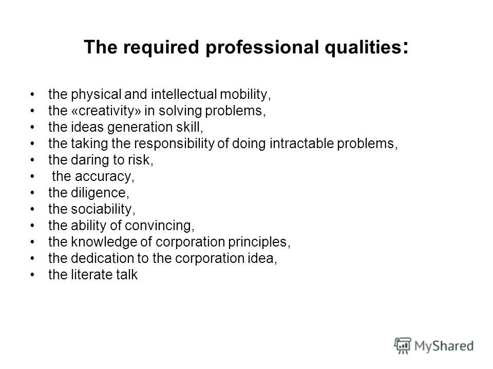 The required professional qualities : the physical and intellectual mobility, the «creativity» in solving problems, the ideas generation skill, the taking the responsibility of doing intractable problems, the daring to risk, the accuracy, the diligen