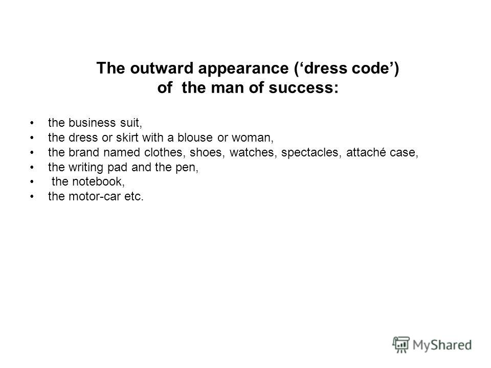The outward appearance (dress code) of the man of success: the business suit, the dress or skirt with a blouse or woman, the brand named clothes, shoes, watches, spectacles, attaché case, the writing pad and the pen, the notebook, the motor-car etc.