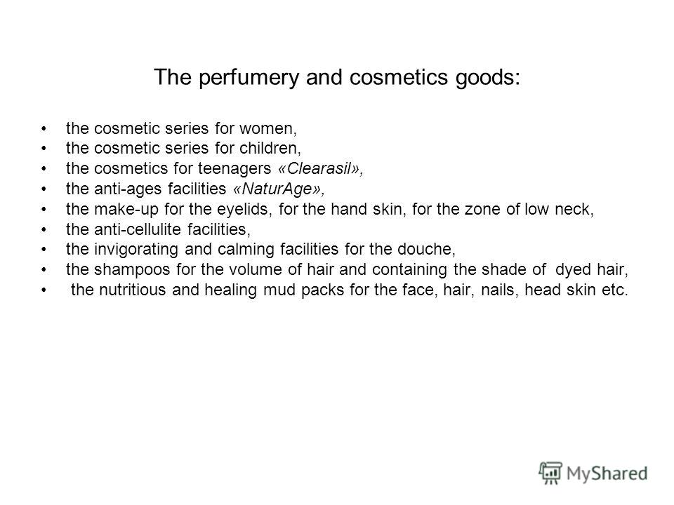 The perfumery and cosmetics goods: the cosmetic series for women, the cosmetic series for children, the cosmetics for teenagers «Clearasil», the anti-ages facilities «NaturAge», the make-up for the eyelids, for the hand skin, for the zone of low neck