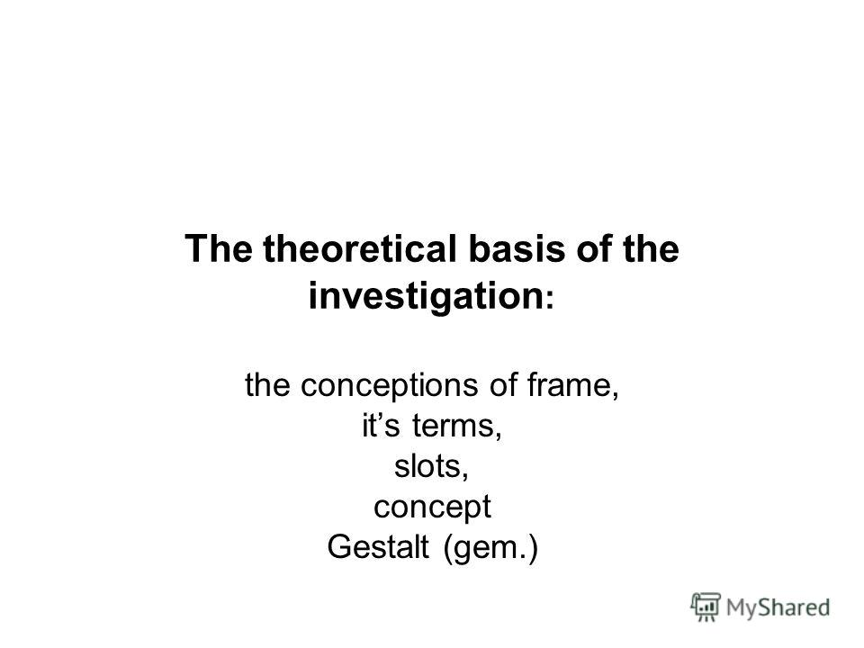 The theoretical basis of the investigation : the conceptions of frame, its terms, slots, concept Gestalt (gem.)