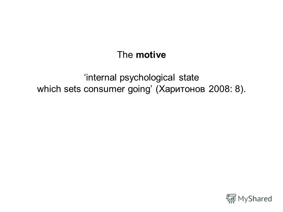 The motive internal psychological state which sets consumer going (Харитонов 2008: 8).
