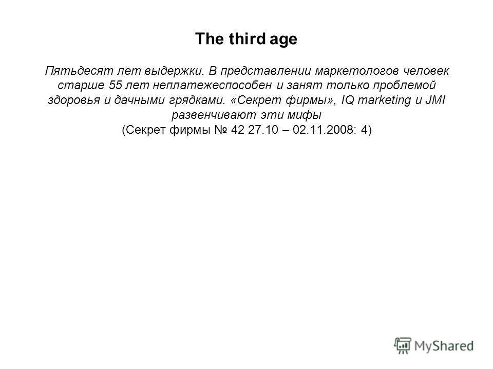 The third age Пятьдесят лет выдержки. В представлении маркетологов человек старше 55 лет неплатежеспособен и занят только проблемой здоровья и дачными грядками. «Секрет фирмы», IQ marketing и JMI развенчивают эти мифы (Секрет фирмы 42 27.10 – 02.11.2