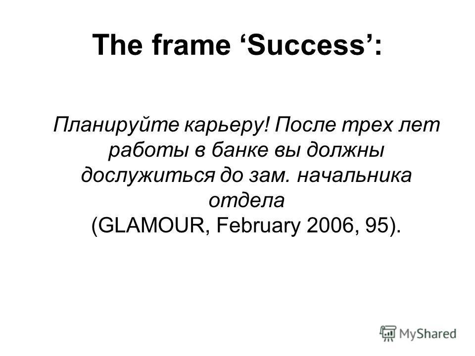 The frame Success: Планируйте карьеру! После трех лет работы в банке вы должны дослужиться до зам. начальника отдела (GLAMOUR, February 2006, 95).
