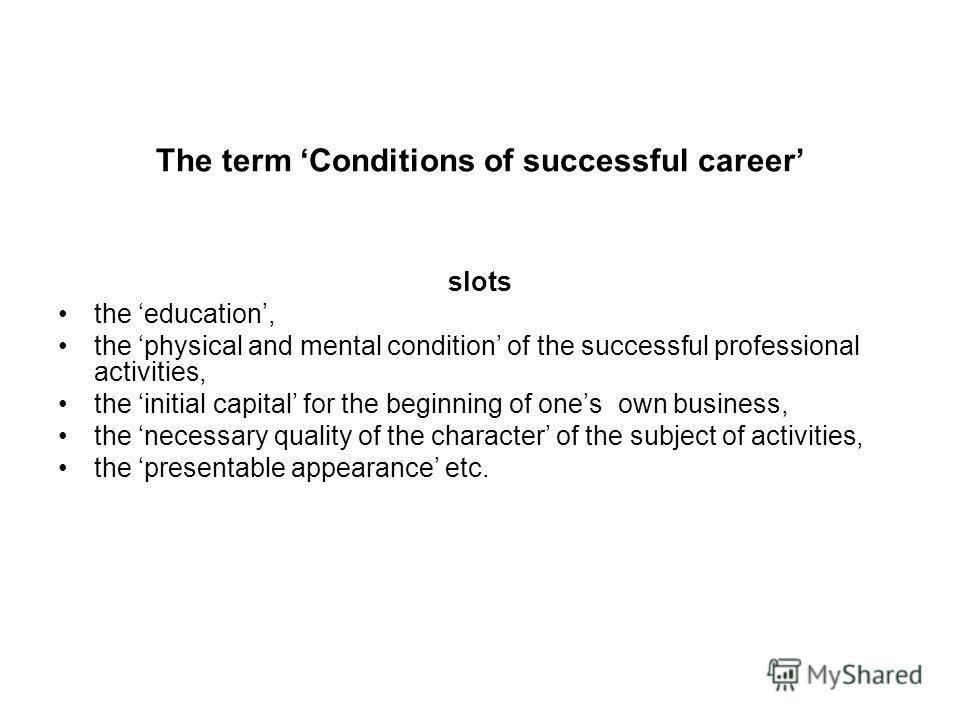 The term Conditions of successful career slots the education, the physical and mental condition of the successful professional activities, the initial capital for the beginning of ones own business, the necessary quality of the character of the subje