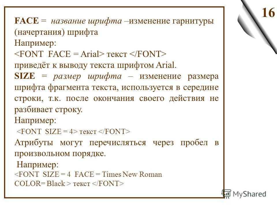 16 FACE = название шрифта –изменение гарнитуры (начертания) шрифта Например: текст приведёт к выводу текста шрифтом Arial. SIZE = размер шрифта – изменение размера шрифта фрагмента текста, используется в середине строки, т.к. после окончания своего д