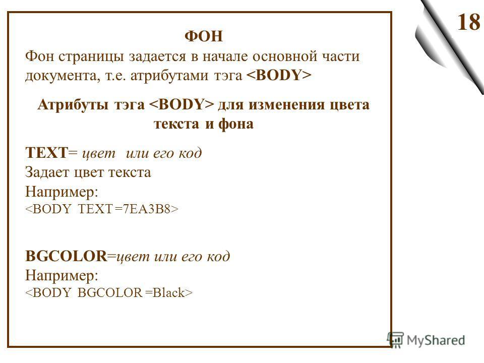 18 ФОН Фон страницы задается в начале основной части документа, т.е. атрибутами тэга Атрибуты тэга для изменения цвета текста и фона TEXT= цвет или его код Задает цвет текста Например: BGCOLOR=цвет или его код Например: