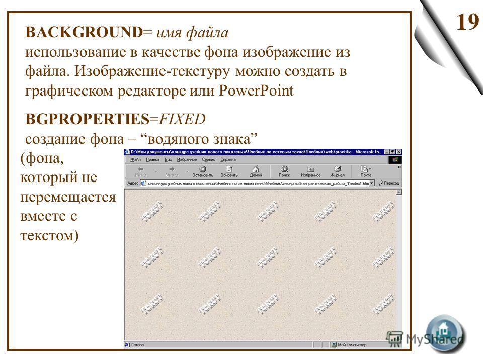 19 BACKGROUND= имя файла использование в качестве фона изображение из файла. Изображение-текстуру можно создать в графическом редакторе или PowerPoint BGPROPERTIES=FIXED создание фона – водяного знака (фона, который не перемещается вместе с текстом)