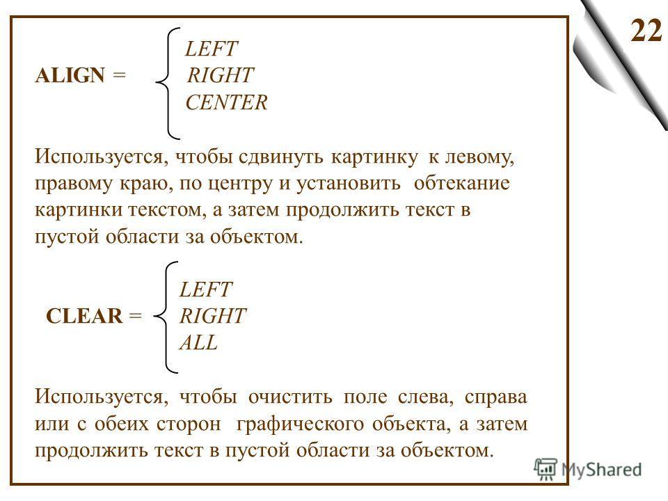 22 LEFT ALIGN = RIGHT CENTER Используется, чтобы сдвинуть картинку к левому, правому краю, по центру и установить обтекание картинки текстом, а затем продолжить текст в пустой области за объектом. LEFT CLEAR = RIGHT ALL Используется, чтобы очистить п