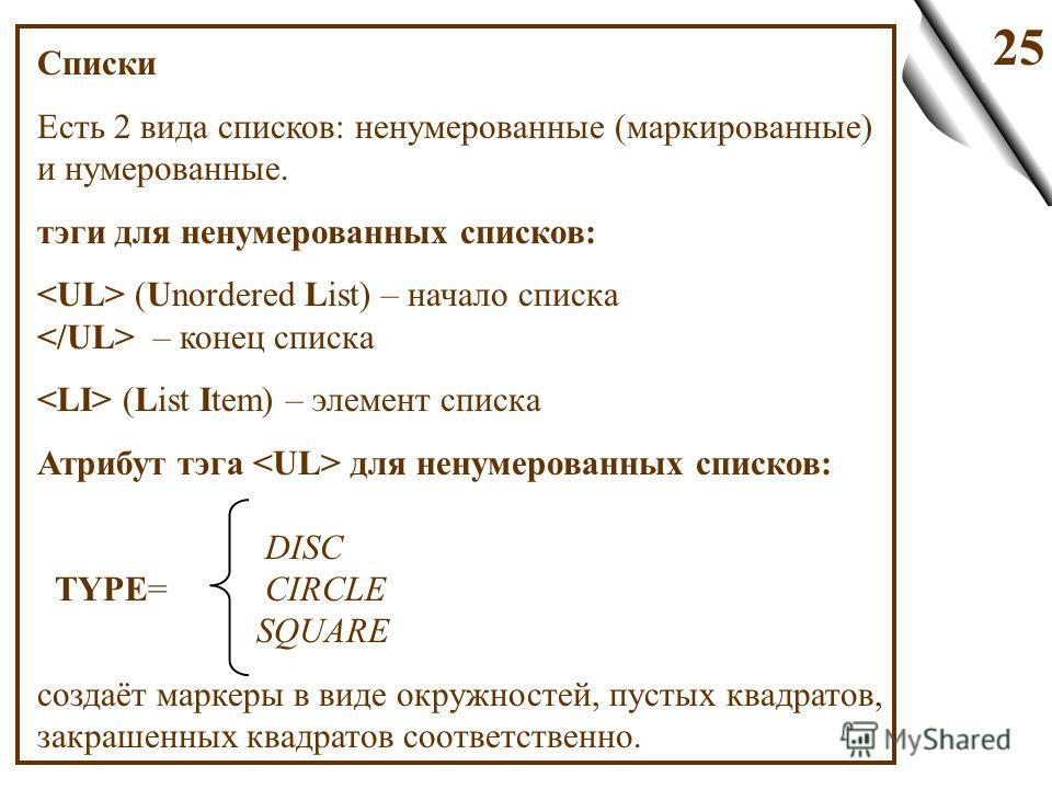 25 Списки Есть 2 вида списков: ненумерованные (маркированные) и нумерованные. тэги для ненумерованных списков: (Unordered List) – начало списка – конец списка (List Item) – элемент списка Атрибут тэга для ненумерованных списков: DISC TYPE= CIRCLE SQU