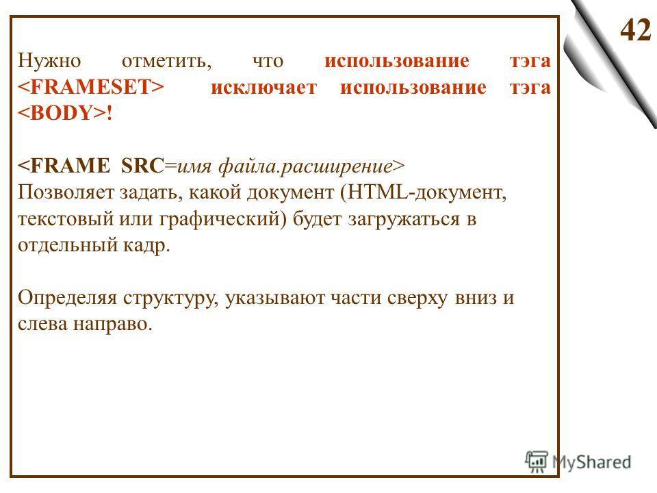 42 Нужно отметить, что использование тэга исключает использование тэга ! Позволяет задать, какой документ (HTML-документ, текстовый или графический) будет загружаться в отдельный кадр. Определяя структуру, указывают части сверху вниз и слева направо.